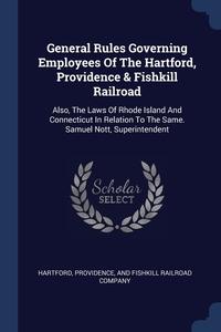 Книга под заказ: «General Rules Governing Employees Of The Hartford, Providence & Fishkill Railroad»