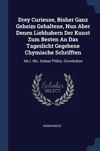 Книга под заказ: «Drey Curieuse, Bisher Ganz Geheim Gehaltene, Nun Aber Denen Liebhabern Der Kunst Zum Besten An Das Tageslicht Gegebene Chymische Schrifften»