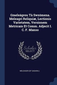 Gmeleágrou Tà Swzómena. Meleagri Reliquiæ, Lectionis Varietatem, Versionem Metricam Et Comm. Adjecit I. C. F. Manso, Meleager (of Gadara.) обложка-превью