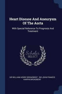 Heart Disease And Aneurysm Of The Aorta: With Special Reference To Prognosis And Treatment, Sir William Henry Broadbent, Sir John Francis Harpin Broadbent обложка-превью