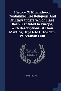 Книга под заказ: «History Of Knighthood, Containing The Religious And Military Orders Which Have Been Instituted In Europe, With Descriptions Of Their Mantles, Caps (etc.) - London, W. Strahan 1748»