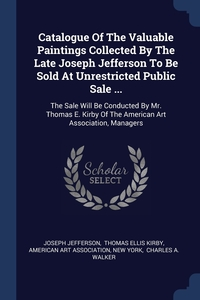 Книга под заказ: «Catalogue Of The Valuable Paintings Collected By The Late Joseph Jefferson To Be Sold At Unrestricted Public Sale ...»