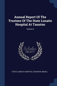 Книга под заказ: «Annual Report Of The Trustees Of The State Lunatic Hospital At Taunton; Volume 5»