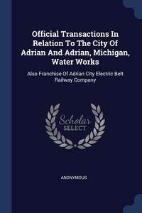 Книга под заказ: «Official Transactions In Relation To The City Of Adrian And Adrian, Michigan, Water Works»