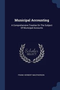 Municipal Accounting: A Comprehensive Treatise On The Subject Of Municipal Accounts, Frank Herbert Macpherson обложка-превью