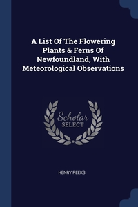Книга под заказ: «A List Of The Flowering Plants & Ferns Of Newfoundland, With Meteorological Observations»