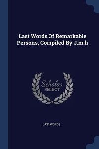 Книга под заказ: «Last Words Of Remarkable Persons, Compiled By J.m.h»