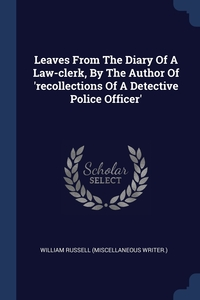 Книга под заказ: «Leaves From The Diary Of A Law-clerk, By The Author Of 'recollections Of A Detective Police Officer'»