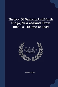 Книга под заказ: «History Of Oamaru And North Otago, New Zealand, From 1883 To The End Of 1889»