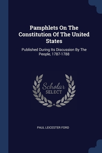 Pamphlets On The Constitution Of The United States: Published During Its Discussion By The People, 1787-1788, Paul Leicester Ford обложка-превью