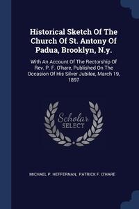 Книга под заказ: «Historical Sketch Of The Church Of St. Antony Of Padua, Brooklyn, N.y.»