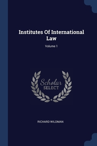 Книга под заказ: «Institutes Of International Law; Volume 1»