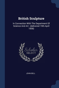 British Sculpture: In Connection With The Department Of Science And Art : (delivered 19th April 1858), John Bell обложка-превью