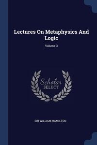 Книга под заказ: «Lectures On Metaphysics And Logic; Volume 3»