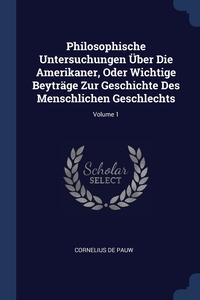 Книга под заказ: «Philosophische Untersuchungen Über Die Amerikaner, Oder Wichtige Beyträge Zur Geschichte Des Menschlichen Geschlechts; Volume 1»