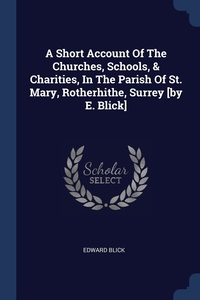 Книга под заказ: «A Short Account Of The Churches, Schools, & Charities, In The Parish Of St. Mary, Rotherhithe, Surrey [by E. Blick]»