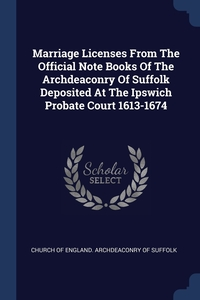 Книга под заказ: «Marriage Licenses From The Official Note Books Of The Archdeaconry Of Suffolk Deposited At The Ipswich Probate Court 1613-1674»