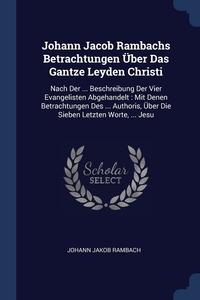 Книга под заказ: «Johann Jacob Rambachs Betrachtungen Über Das Gantze Leyden Christi»
