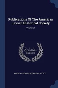 Книга под заказ: «Publications Of The American Jewish Historical Society; Volume 21»