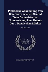 Книга под заказ: «Praktische Abhandlung Von Den Gränz-zeichen Sammt Einer Geometrischen Unterweisung Zum Nutzen Der ... Banzischen Märker»