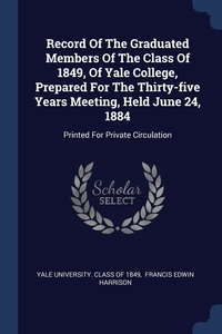 Книга под заказ: «Record Of The Graduated Members Of The Class Of 1849, Of Yale College, Prepared For The Thirty-five Years Meeting, Held June 24, 1884»