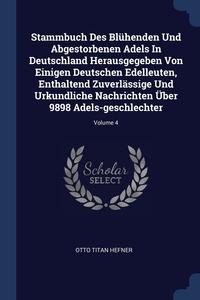 Книга под заказ: «Stammbuch Des Blühenden Und Abgestorbenen Adels In Deutschland Herausgegeben Von Einigen Deutschen Edelleuten, Enthaltend Zuverlässige Und Urkundliche Nachrichten Über 9898 Adels-geschlechter; Volume 4»