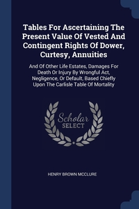 Книга под заказ: «Tables For Ascertaining The Present Value Of Vested And Contingent Rights Of Dower, Curtesy, Annuities»