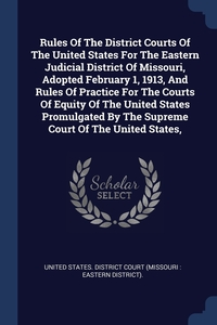 Книга под заказ: «Rules Of The District Courts Of The United States For The Eastern Judicial District Of Missouri, Adopted February 1, 1913, And Rules Of Practice For The Courts Of Equity Of The United States Promulgated By The Supreme Court Of The United States,»