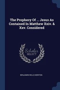 Книга под заказ: «The Prophecy Of ... Jesus As Contained In Matthew Xxiv. & Xxv. Considered»