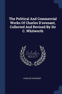 Книга под заказ: «The Political And Commercial Works Of Charles D'avenant, Collected And Revised By Sir C. Whitworth»