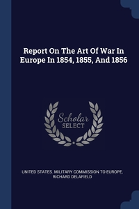 Книга под заказ: «Report On The Art Of War In Europe In 1854, 1855, And 1856»