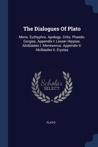 The Dialogues Of Plato: Meno. Euthyphro. Apology. Crito. Phaedo. Gorgias. Appendix I: Lesser Hippias. Alcibiades I. Menexenus. Appendix Ii: Alcibiades Ii. Eryxias, Plato обложка-превью