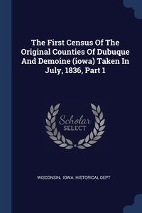 The First Census Of The Original Counties Of Dubuque And Demoine (iowa) Taken In July, 1836, Part 1, Wisconsin, Iowa. Historical Dept обложка-превью