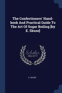 Книга под заказ: «The Confectioners' Hand-book And Practical Guide To The Art Of Sugar Boiling [by E. Skuse]»