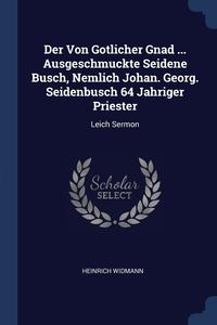 Книга под заказ: «Der Von Gotlicher Gnad ... Ausgeschmuckte Seidene Busch, Nemlich Johan. Georg. Seidenbusch 64 Jahriger Priester»