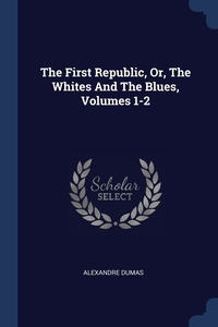 The First Republic, Or, The Whites And The Blues, Volumes 1-2, Александр Дюма обложка-превью