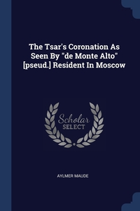 """Книга под заказ: «The Tsar's Coronation As Seen By """"de Monte Alto"""" [pseud.] Resident In Moscow»"""