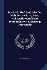 Книга под заказ: «Das Licht Und Die Liebe Der Welt Jesus Christus Der Gekreuzigte Auf Dem Schmerzhaften Kreuzwege Vorgestellet»