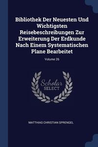 Книга под заказ: «Bibliothek Der Neuesten Und Wichtigsten Reisebeschreibungen Zur Erweiterung Der Erdkunde Nach Einem Systematischen Plane Bearbeitet; Volume 26»