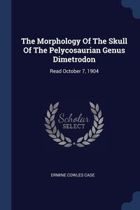 Книга под заказ: «The Morphology Of The Skull Of The Pelycosaurian Genus Dimetrodon»