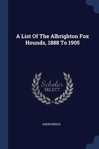 Книга под заказ: «A List Of The Albrighton Fox Hounds, 1888 To 1905»