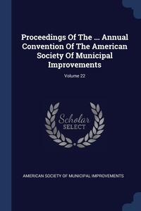 Книга под заказ: «Proceedings Of The ... Annual Convention Of The American Society Of Municipal Improvements; Volume 22»