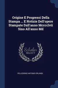 Книга под заказ: «Origine E Progressi Della Stampa ... E Notizie Dell'opere Stampate Dall'anno Mcccclvii Sino All'anno Md»