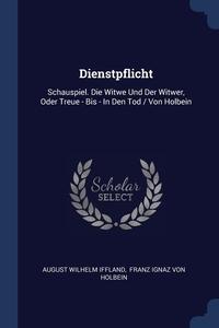 Dienstpflicht: Schauspiel. Die Witwe Und Der Witwer, Oder Treue - Bis - In Den Tod / Von Holbein, August Wilhelm Iffland, Franz Ignaz von Holbein обложка-превью