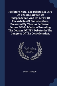 Книга под заказ: «Prefatory Note. The Debates In 1776 On The Declaration Of Independence, And On A Few Of The Articles Of Confederation, Preserved By Thomas Jefferson. Letters Of Mr. Madison Preceding The Debates Of 1783. Debates In The Congress Of The Confederation,»