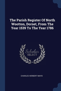 Книга под заказ: «The Parish Register Of North Wootton, Dorset, From The Year 1539 To The Year 1786»