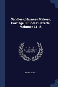 Книга под заказ: «Saddlers, Harness Makers, Carriage Builders' Gazette, Volumes 14-15»