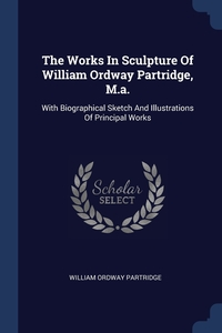 Книга под заказ: «The Works In Sculpture Of William Ordway Partridge, M.a.»