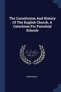 Книга под заказ: «The Constitution And History Of The English Church, A Catechism For Parochial Schools»