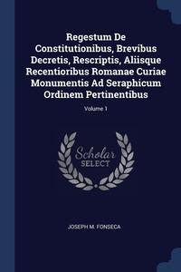 Книга под заказ: «Regestum De Constitutionibus, Brevibus Decretis, Rescriptis, Aliisque Recentioribus Romanae Curiae Monumentis Ad Seraphicum Ordinem Pertinentibus; Volume 1»